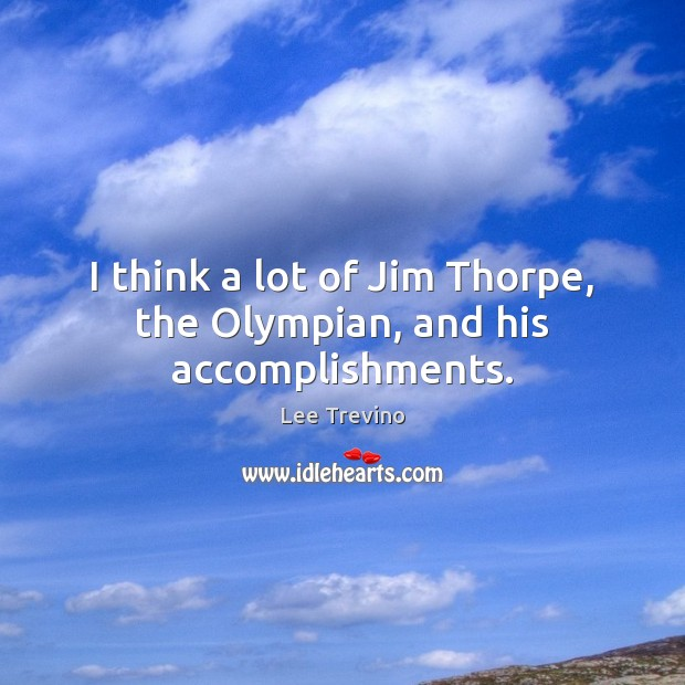 I think a lot of Jim Thorpe, the Olympian, and his accomplishments. Lee Trevino Picture Quote
