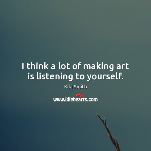 I think a lot of making art is listening to yourself. Kiki Smith Picture Quote