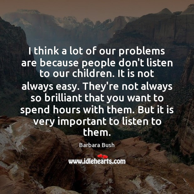 I think a lot of our problems are because people don't listen Image
