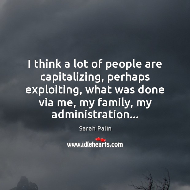 I think a lot of people are capitalizing, perhaps exploiting, what was Sarah Palin Picture Quote