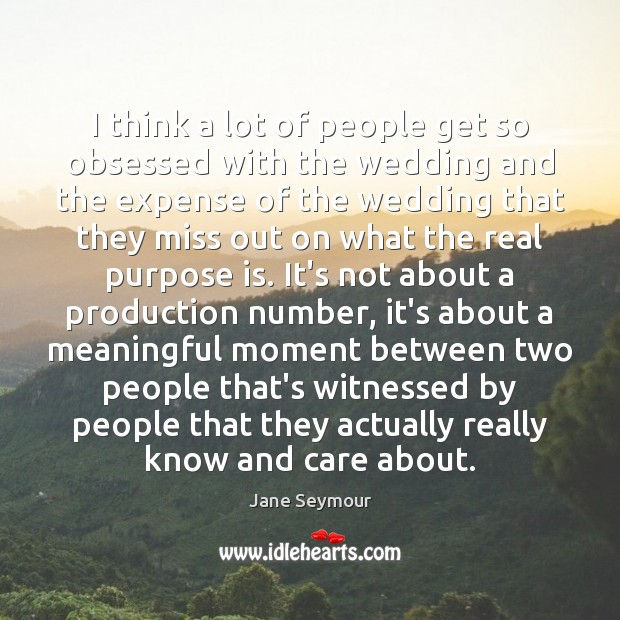 I think a lot of people get so obsessed with the wedding Jane Seymour Picture Quote