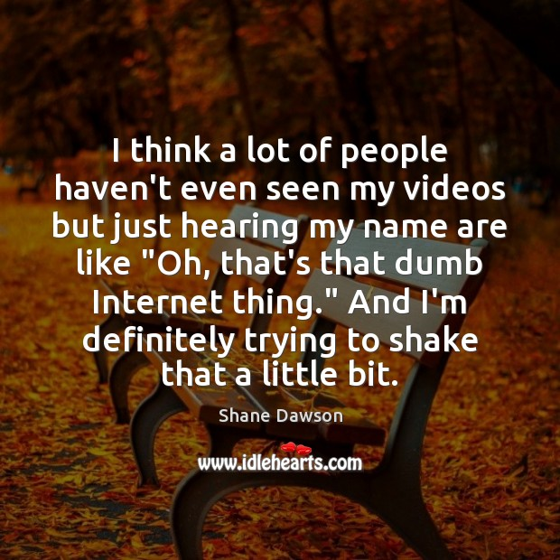 I think a lot of people haven't even seen my videos but Shane Dawson Picture Quote