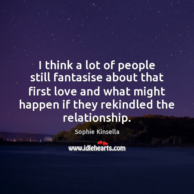 I think a lot of people still fantasise about that first love Sophie Kinsella Picture Quote
