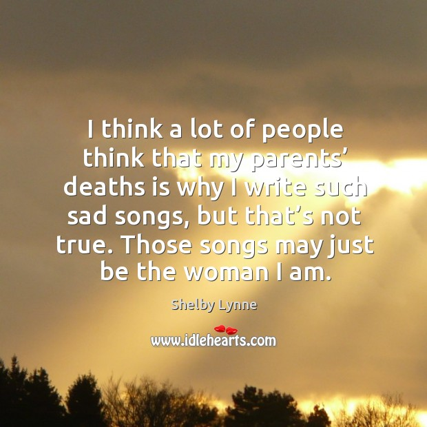 I think a lot of people think that my parents' deaths is why I write such sad songs, but that's not true. Image