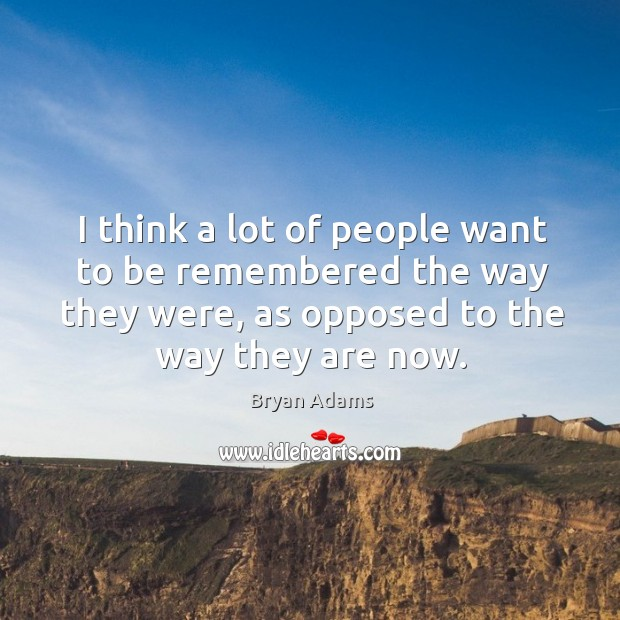 I think a lot of people want to be remembered the way they were, as opposed to the way they are now. Image
