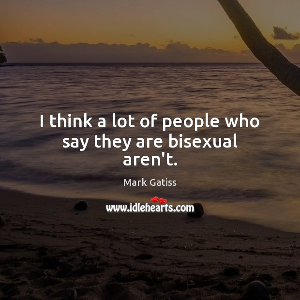 Image, I think a lot of people who say they are bisexual aren't.