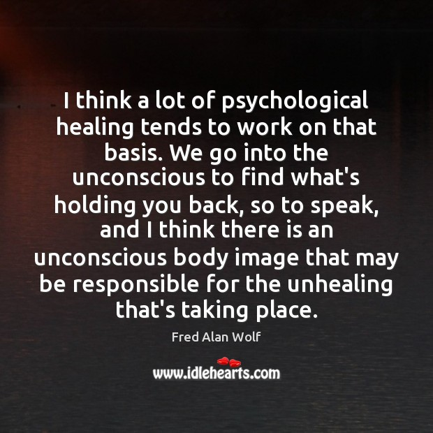 I think a lot of psychological healing tends to work on that Fred Alan Wolf Picture Quote