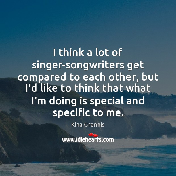I think a lot of singer-songwriters get compared to each other, but Kina Grannis Picture Quote