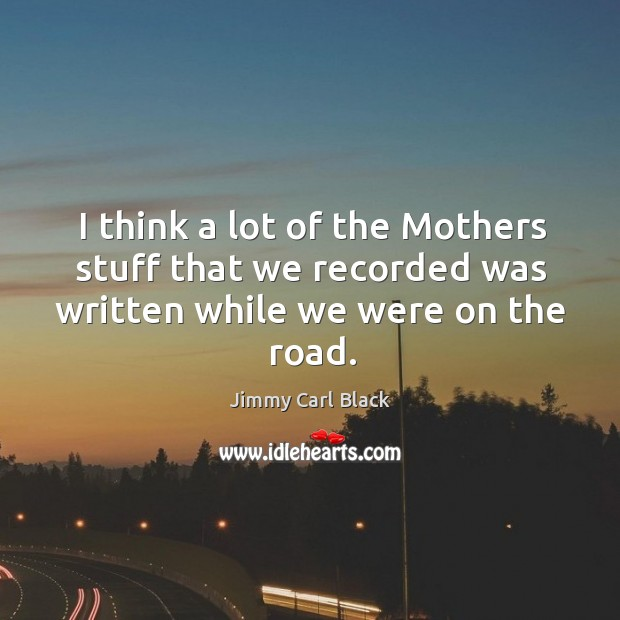 I think a lot of the mothers stuff that we recorded was written while we were on the road. Image