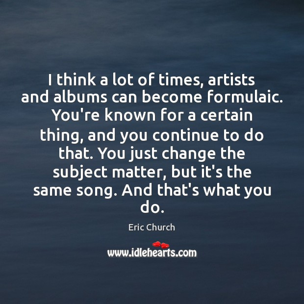 I think a lot of times, artists and albums can become formulaic. Eric Church Picture Quote