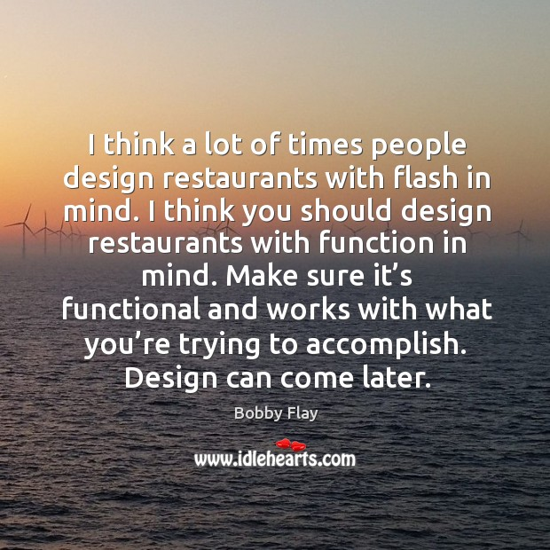 Image, I think a lot of times people design restaurants with flash in mind.