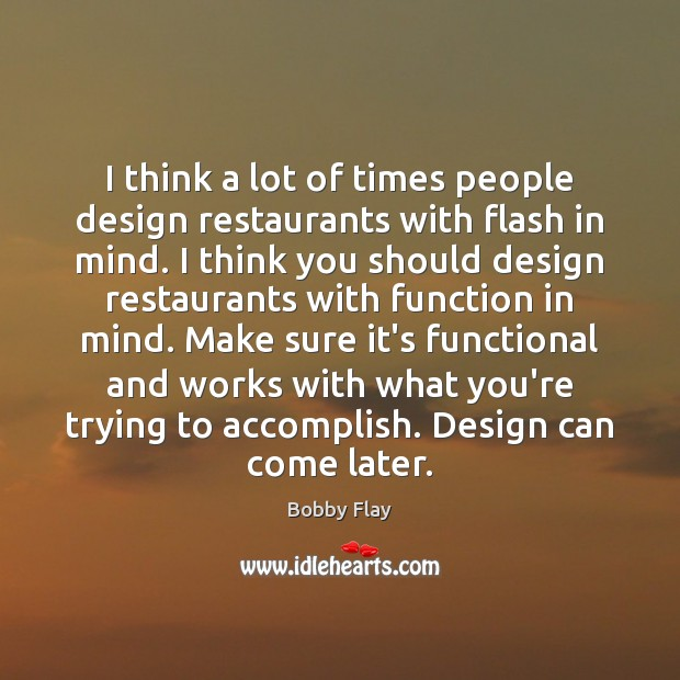 I think a lot of times people design restaurants with flash in Bobby Flay Picture Quote