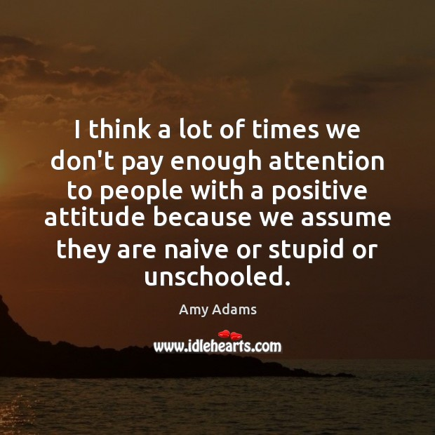 I think a lot of times we don't pay enough attention to Positive Attitude Quotes Image