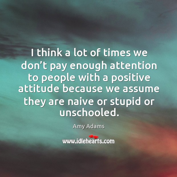 I think a lot of times we don't pay enough attention to people with a positive attitude because we Image