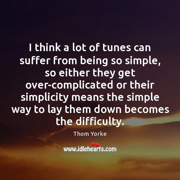 I think a lot of tunes can suffer from being so simple, Thom Yorke Picture Quote