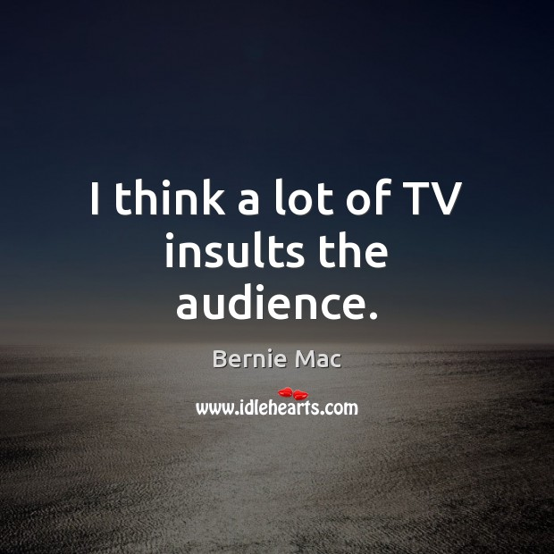 Image, I think a lot of TV insults the audience.