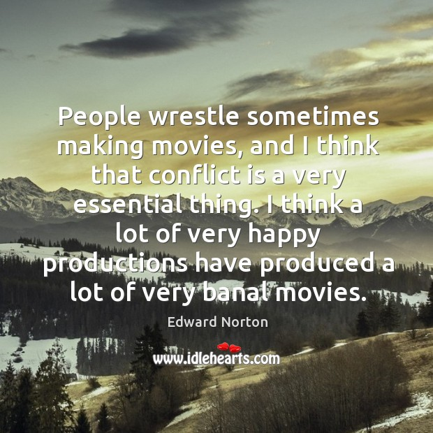 I think a lot of very happy productions have produced a lot of very banal movies. Image