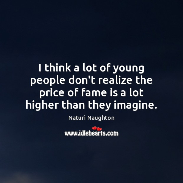 Image, I think a lot of young people don't realize the price of