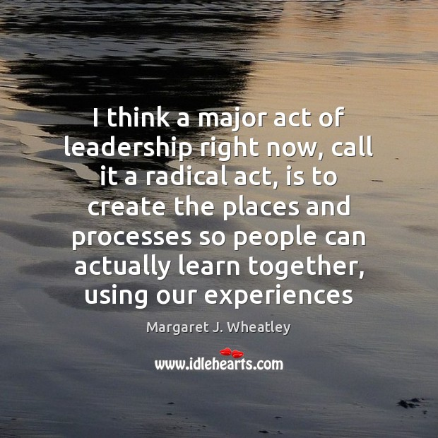 I think a major act of leadership right now, call it a Margaret J. Wheatley Picture Quote
