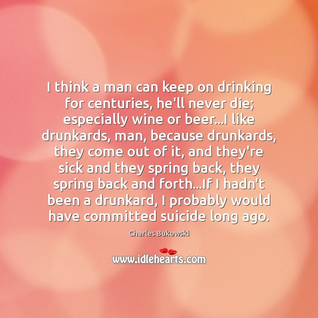 I think a man can keep on drinking for centuries, he'll never Image