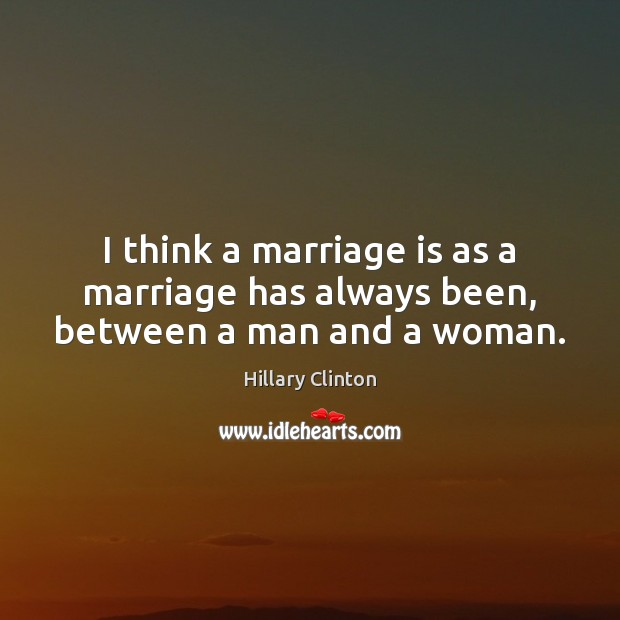 Image, I think a marriage is as a marriage has always been, between a man and a woman.