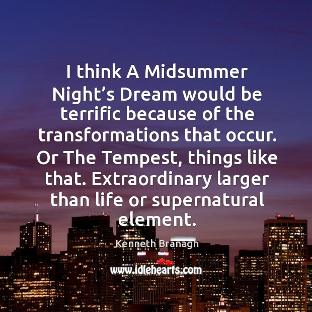 Image, I think a midsummer night's dream would be terrific because of the transformations that occur.