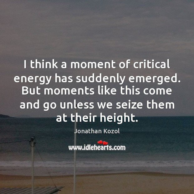I think a moment of critical energy has suddenly emerged. But moments Jonathan Kozol Picture Quote