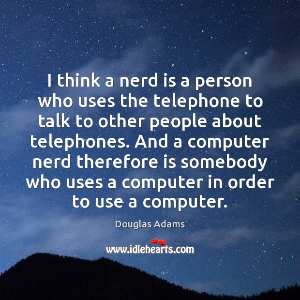 I think a nerd is a person who uses the telephone to Douglas Adams Picture Quote