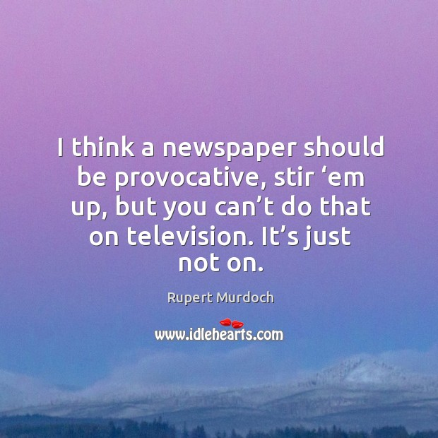I think a newspaper should be provocative, stir 'em up, but you can't do that on television. It's just not on. Image