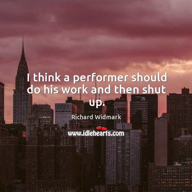 I think a performer should do his work and then shut up. Image