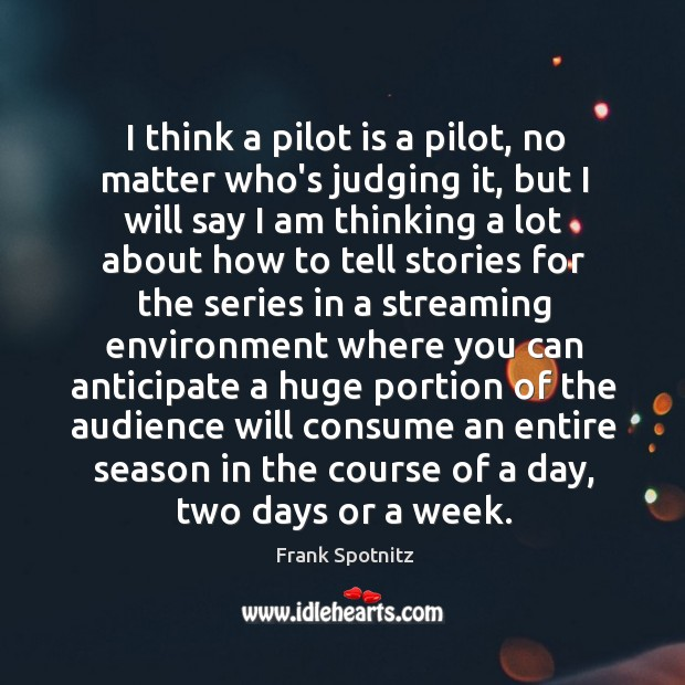 I think a pilot is a pilot, no matter who's judging it, Frank Spotnitz Picture Quote