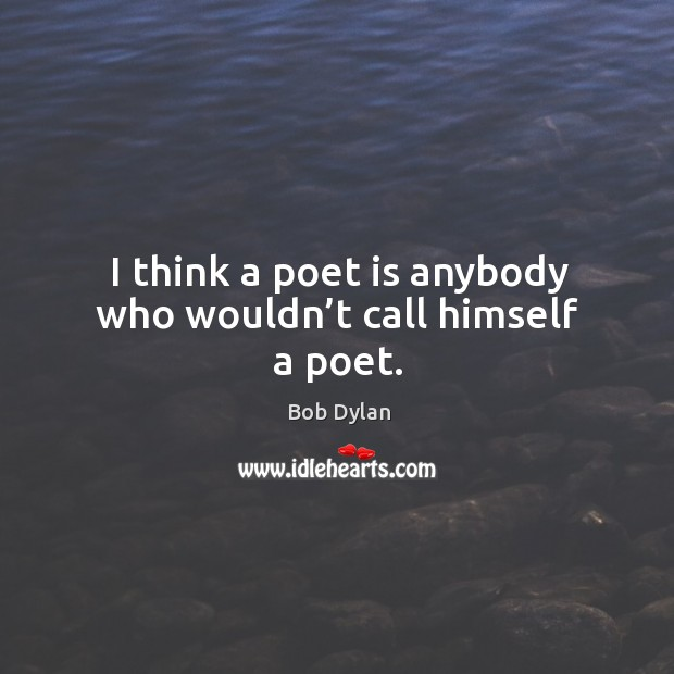 I think a poet is anybody who wouldn't call himself a poet. Image