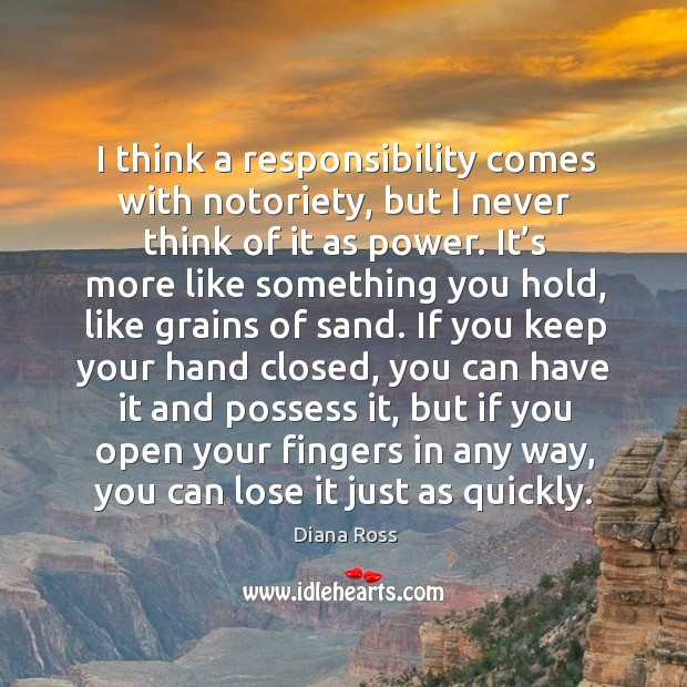 I think a responsibility comes with notoriety, but I never think of it as power. Diana Ross Picture Quote