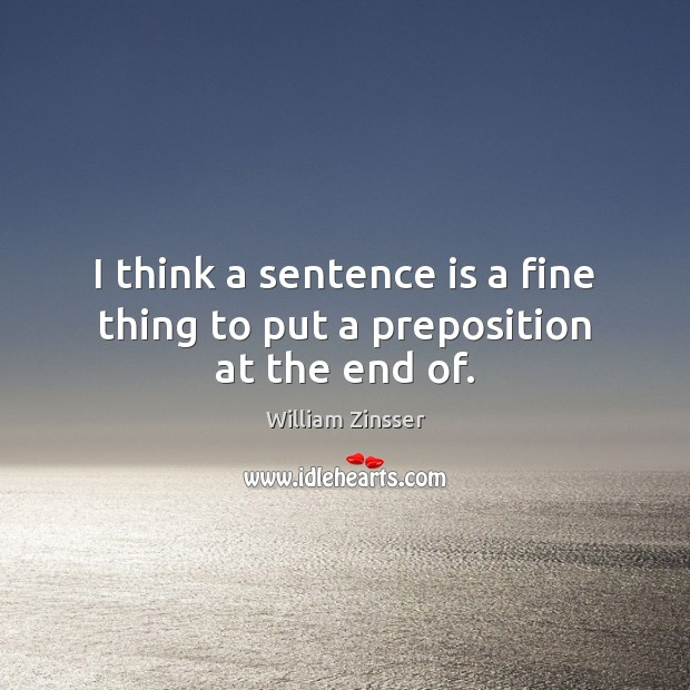 I think a sentence is a fine thing to put a preposition at the end of. Image