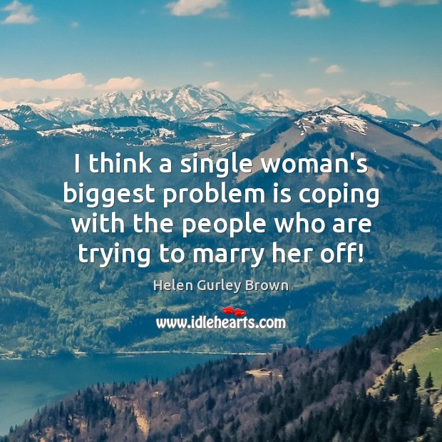 I think a single woman's biggest problem is coping with the people Helen Gurley Brown Picture Quote