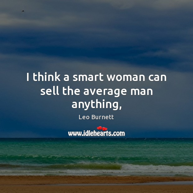 Image, I think a smart woman can sell the average man anything,