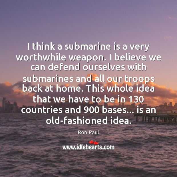 Image, I think a submarine is a very worthwhile weapon. I believe we