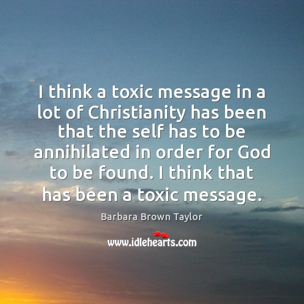 I think a toxic message in a lot of Christianity has been Barbara Brown Taylor Picture Quote