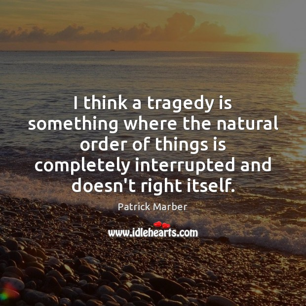 I think a tragedy is something where the natural order of things Image