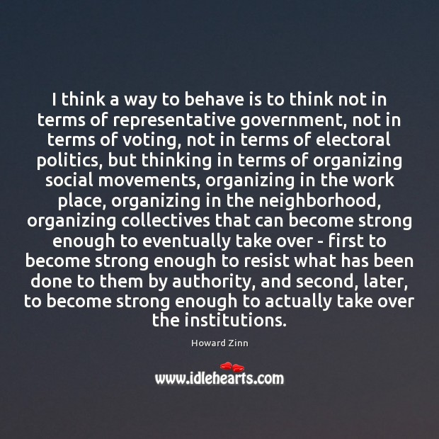 I think a way to behave is to think not in terms Howard Zinn Picture Quote