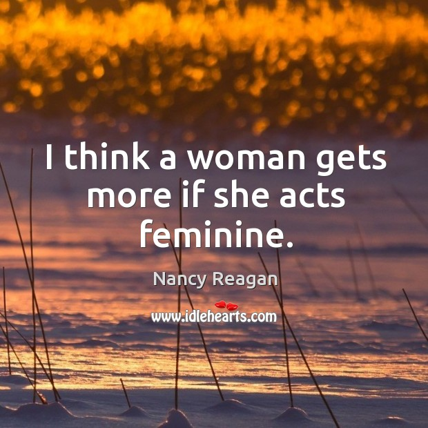 I think a woman gets more if she acts feminine. Nancy Reagan Picture Quote