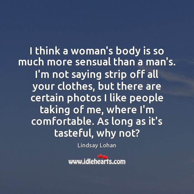 I think a woman's body is so much more sensual than a Lindsay Lohan Picture Quote
