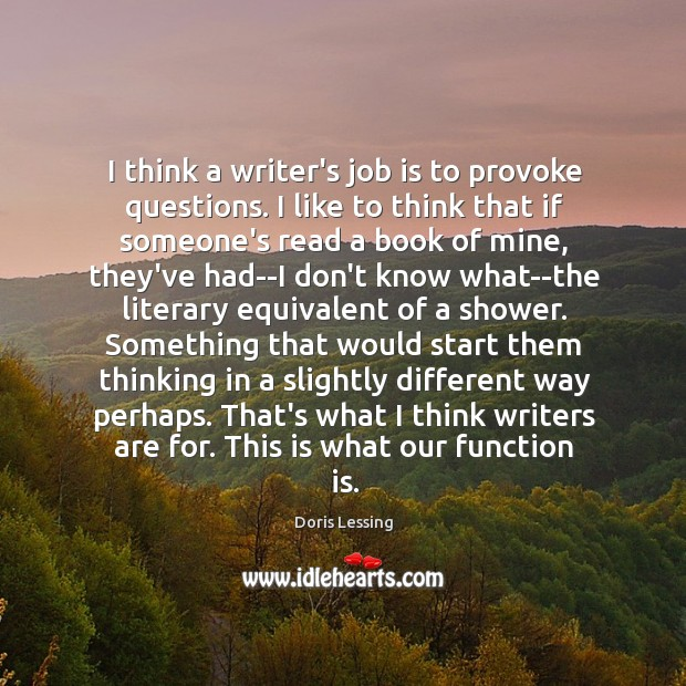 I think a writer's job is to provoke questions. I like to Doris Lessing Picture Quote