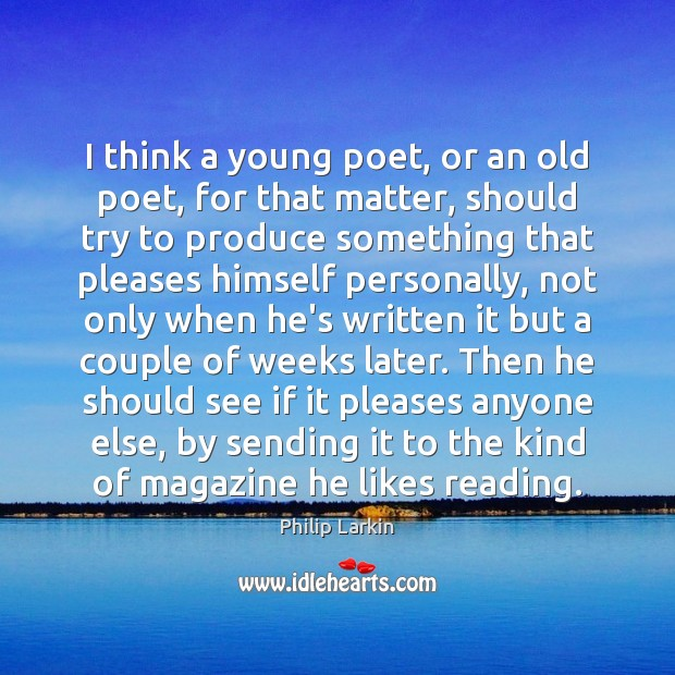 I think a young poet, or an old poet, for that matter, Philip Larkin Picture Quote