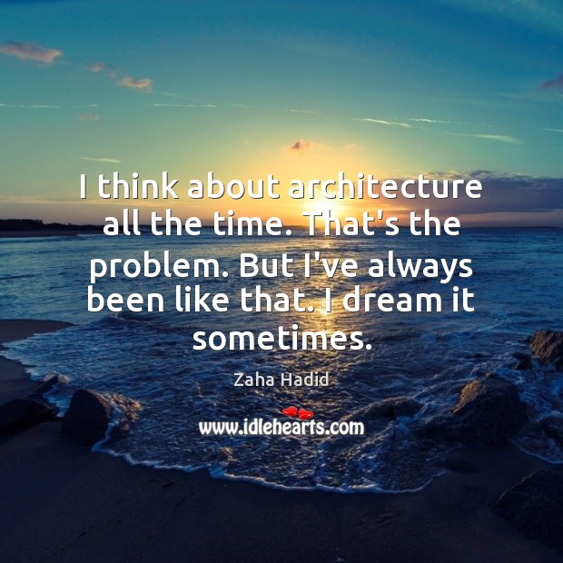I think about architecture all the time. That's the problem. But I've Zaha Hadid Picture Quote