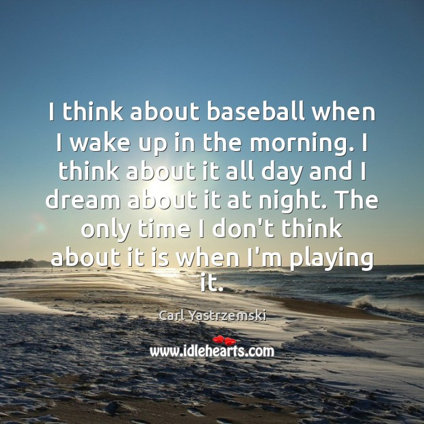 Image, I think about baseball when I wake up in the morning. I
