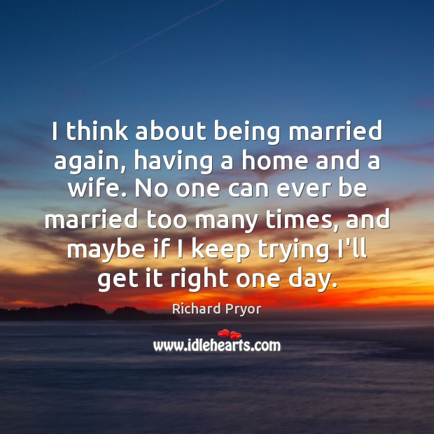 I think about being married again, having a home and a wife. Richard Pryor Picture Quote