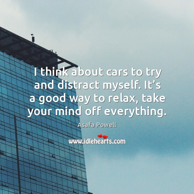 Image, I think about cars to try and distract myself. It's a good way to relax, take your mind off everything.