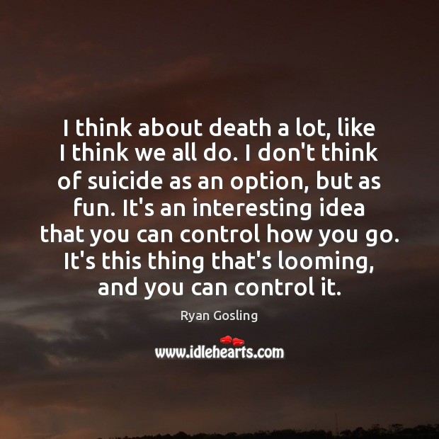 I think about death a lot, like I think we all do. Ryan Gosling Picture Quote