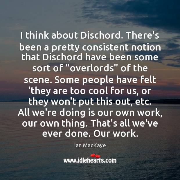 Image, I think about Dischord. There's been a pretty consistent notion that Dischord